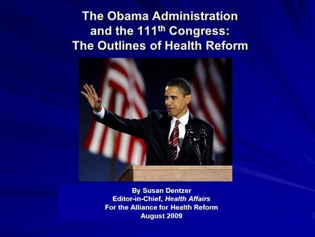 The Obama Administration and the 111 th Congress: The Outlines of Health Reform By Susan Dentzer Editor-in-Chief, Health Affairs For the Alliance for Health.