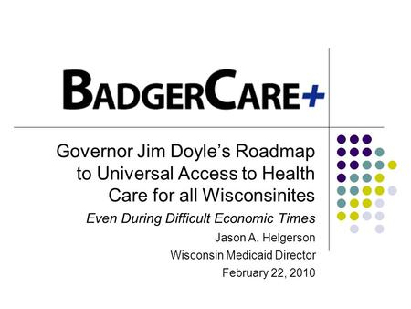 Governor Jim Doyles Roadmap to Universal Access to Health Care for all Wisconsinites Even During Difficult Economic Times Jason A. Helgerson Wisconsin.