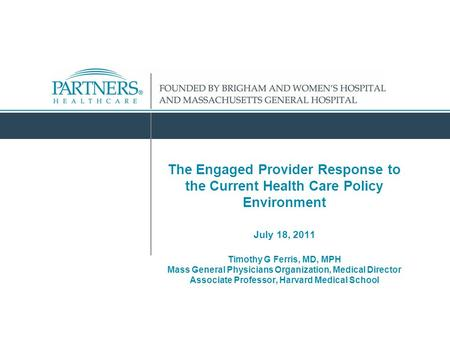 The Engaged Provider Response to the Current Health Care Policy Environment July 18, 2011 Timothy G Ferris, MD, MPH Mass General Physicians Organization,