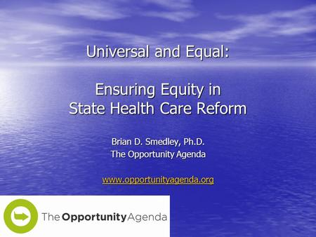 Universal and Equal: Ensuring Equity in State Health Care Reform Brian D. Smedley, Ph.D. The Opportunity Agenda www.opportunityagenda.org.