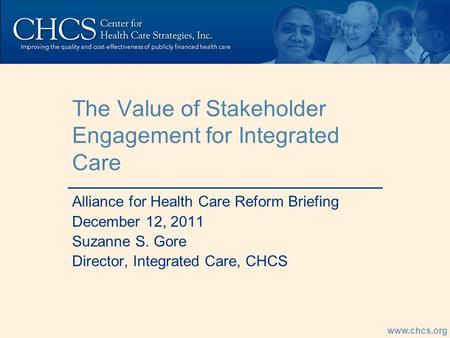 Www.chcs.org The Value of Stakeholder Engagement for Integrated Care Alliance for Health Care Reform Briefing December 12, 2011 Suzanne S. Gore Director,