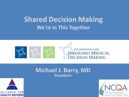 Shared Decision Making Were in This Together Michael J. Barry, MD President.