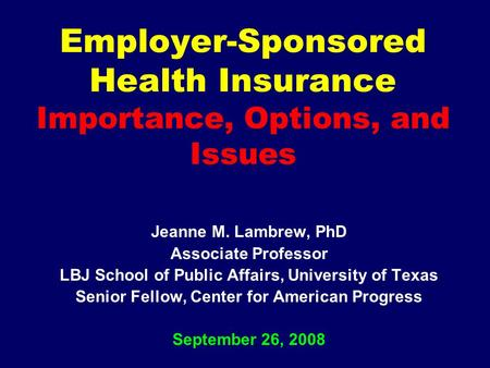 Employer-Sponsored Health Insurance Importance, Options, and Issues Jeanne M. Lambrew, PhD Associate Professor LBJ School of Public Affairs, University.