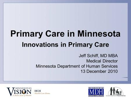 Primary Care in Minnesota Innovations in Primary Care Jeff Schiff, MD MBA Medical Director Minnesota Department of Human Services 13 December 2010.