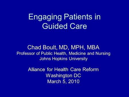 Engaging Patients in Guided Care Chad Boult, MD, MPH, MBA Professor of Public Health, Medicine and Nursing Johns Hopkins University Alliance for Health.