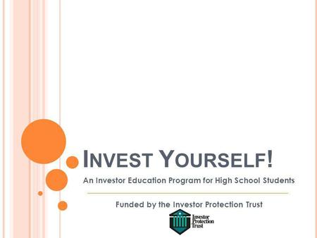 I NVEST Y OURSELF ! An Investor Education Program for High School Students Funded by the Investor Protection Trust.