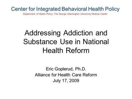 Addressing Addiction and Substance Use in National Health Reform Eric Goplerud, Ph.D. Alliance for Health Care Reform July 17, 2009 Center for Integrated.
