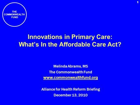 THE COMMONWEALTH FUND 1 Innovations in Primary Care: Whats In the Affordable Care Act? Melinda Abrams, MS The Commonwealth Fund www.commonwealthfund.org.