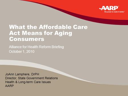 What the Affordable Care Act Means for Aging Consumers October 1, 2010 Alliance for Health Reform Briefing JoAnn Lamphere, DrPH Director, State Government.