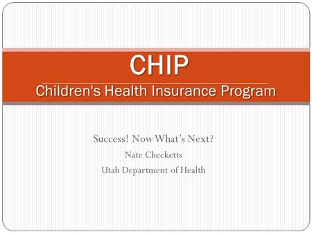 Success! Now Whats Next? Nate Checketts Utah Department of Health CHIP Children's Health Insurance Program.