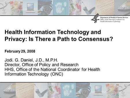 Health Information Technology and Privacy: Is There a Path to Consensus? February 29, 2008 Jodi. G. Daniel, J.D., M.P.H. Director, Office of Policy and.