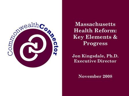 Massachusetts Health Reform: Key Elements & Progress Jon Kingsdale, Ph.D. Executive Director November 2008.