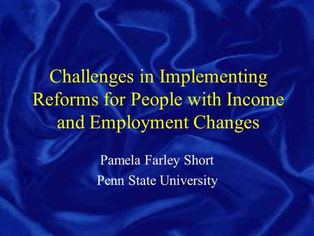 Challenges in Implementing Reforms for People with Income and Employment Changes Pamela Farley Short Penn State University.