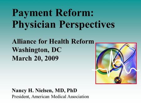 Nancy H. Nielsen, MD, PhD President, American Medical Association Payment Reform: Physician Perspectives Alliance for Health Reform Washington, DC March.