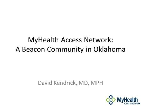 MyHealth Access Network: A Beacon Community in Oklahoma David Kendrick, MD, MPH.