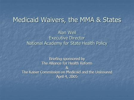 Medicaid Waivers, the MMA & States Alan Weil Executive Director National Academy for State Health Policy Briefing sponsored by The Alliance for Health.