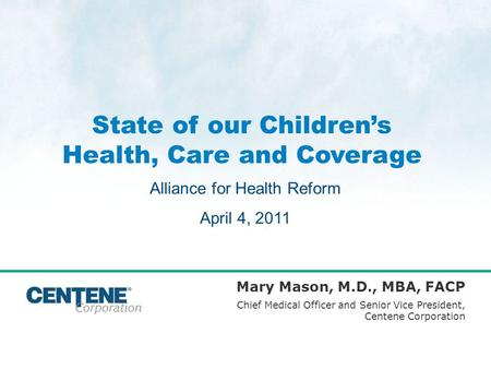 State of our Childrens Health, Care and Coverage Mary Mason, M.D., MBA, FACP Chief Medical Officer and Senior Vice President, Centene Corporation Alliance.