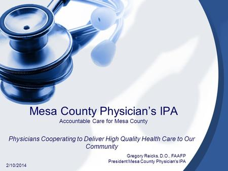 Mesa County Physicians IPA Accountable Care for Mesa County Physicians Cooperating to Deliver High Quality Health Care to Our Community 2/10/2014 Gregory.