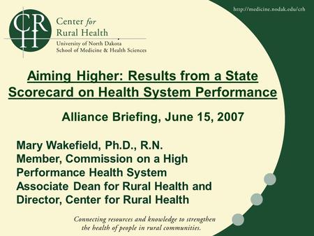 . Aiming Higher: Results from a State Scorecard on Health System Performance Mary Wakefield, Ph.D., R.N. Member, Commission on a High Performance Health.