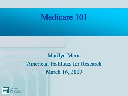 ®® Medicare 101 Marilyn Moon American Institutes for Research March 16, 2009 Marilyn Moon American Institutes for Research March 16, 2009.