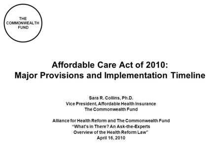THE COMMONWEALTH FUND Affordable Care Act of 2010: Major Provisions and Implementation Timeline Sara R. Collins, Ph.D. Vice President, Affordable Health.