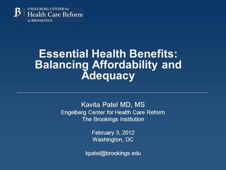 Essential Health Benefits: Balancing Affordability and Adequacy Kavita Patel MD, MS Engelberg Center for Health Care Reform The Brookings Institution February.