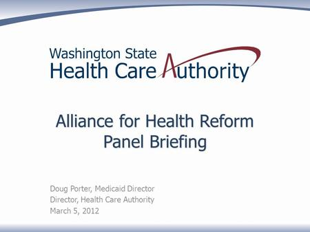 Alliance for Health Reform Panel Briefing Doug Porter, Medicaid Director Director, Health Care Authority March 5, 2012.