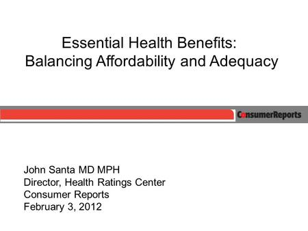 Essential Health Benefits: Balancing Affordability and Adequacy John Santa MD MPH Director, Health Ratings Center Consumer Reports February 3, 2012.