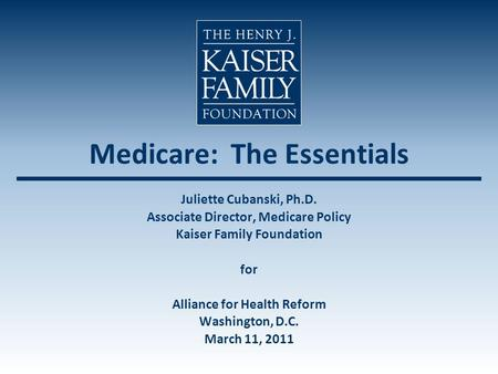 Medicare: The Essentials Juliette Cubanski, Ph.D. Associate Director, Medicare Policy Kaiser Family Foundation for Alliance for Health Reform Washington,