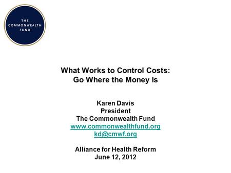 What Works to Control Costs: Go Where the Money Is Karen Davis President The Commonwealth Fund  Alliance for Health.