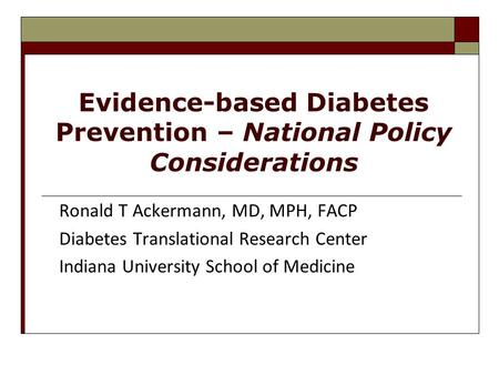 Evidence-based Diabetes Prevention – National Policy Considerations Ronald T Ackermann, MD, MPH, FACP Diabetes Translational Research Center Indiana University.