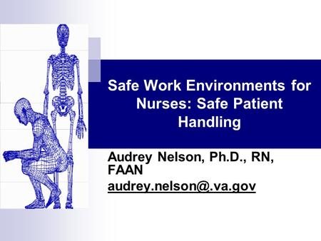 Safe Work Environments for Nurses: Safe Patient Handling Audrey Nelson, Ph.D., RN, FAAN