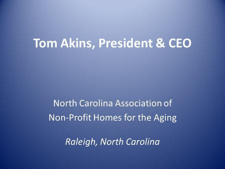 Tom Akins, President & CEO North Carolina Association of Non-Profit Homes for the Aging Raleigh, North Carolina.