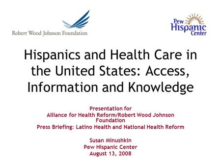 Hispanics and Health Care in the United States: Access, Information and Knowledge Presentation for Alliance for Health Reform/Robert Wood Johnson Foundation.