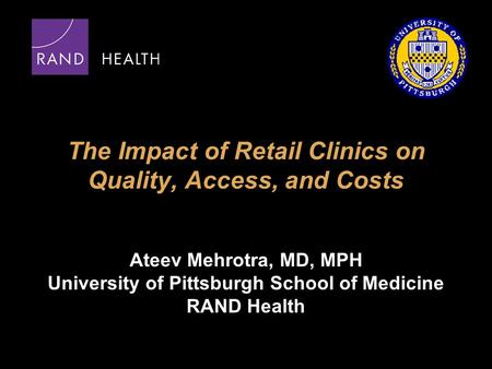 The Impact of Retail Clinics on Quality, Access, and Costs Ateev Mehrotra, MD, MPH University of Pittsburgh School of Medicine RAND Health.