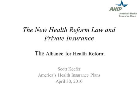 The New Health Reform Law and Private Insurance The Alliance for Health Reform Scott Keefer Americas Health Insurance Plans April 30, 2010.