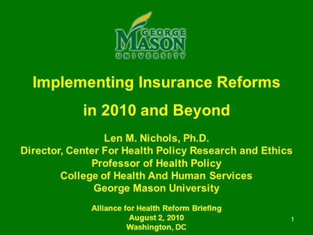 1 Implementing Insurance Reforms in 2010 and Beyond Len M. Nichols, Ph.D. Director, Center For Health Policy Research and Ethics Professor of Health Policy.