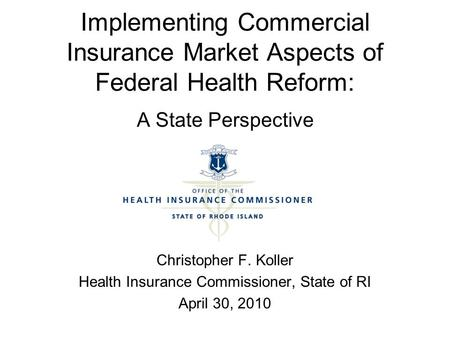 Implementing Commercial Insurance Market Aspects of Federal Health Reform: A State Perspective Christopher F. Koller Health Insurance Commissioner, State.