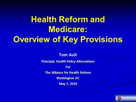 Health Reform and Medicare: Overview of Key Provisions Tom Ault Principal, Health Policy Alternatives For The Alliance for Health Reform Washington DC.