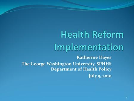 Katherine Hayes The George Washington University, SPHHS Department of Health Policy July 9, 2010 1.