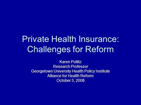 Private Health Insurance: Challenges for Reform Karen Pollitz Research Professor Georgetown University Health Policy Institute Alliance for Health Reform.