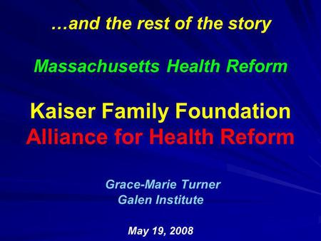 …and the rest of the story Massachusetts Health Reform Kaiser Family Foundation Alliance for Health Reform Grace-Marie Turner Galen Institute May 19, 2008.