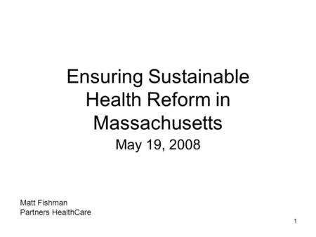 1 Ensuring Sustainable Health Reform in Massachusetts May 19, 2008 Matt Fishman Partners HealthCare.