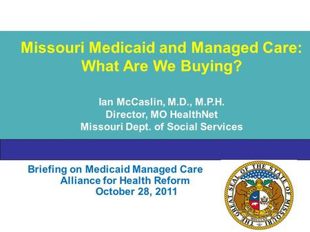 Briefing on Medicaid Managed Care Alliance for Health Reform October 28, 2011 Missouri Medicaid and Managed Care: What Are We Buying? Ian McCaslin, M.D.,