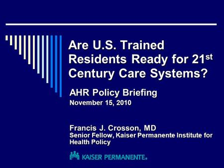 Are U.S. Trained Residents Ready for 21 st Century Care Systems? Francis J. Crosson, MD Senior Fellow, Kaiser Permanente Institute for Health Policy AHR.