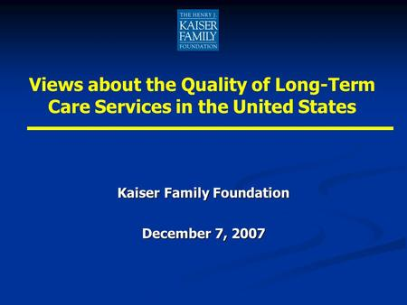 Kaiser Family Foundation December 7, 2007 Views about the Quality of Long-Term Care Services in the United States.