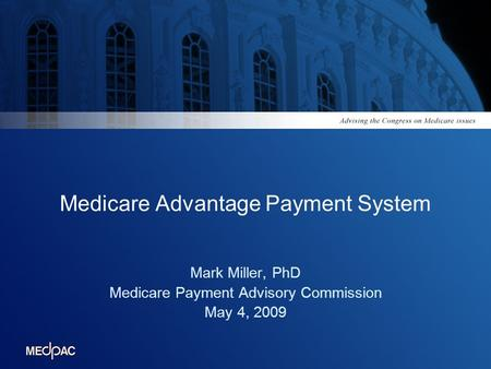 Medicare Advantage Payment System Mark Miller, PhD Medicare Payment Advisory Commission May 4, 2009.