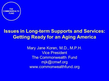 THE COMMONWEALTH FUND Issues in Long-term Supports and Services: Getting Ready for an Aging America Mary Jane Koren, M.D., M.P.H. Vice President The Commonwealth.