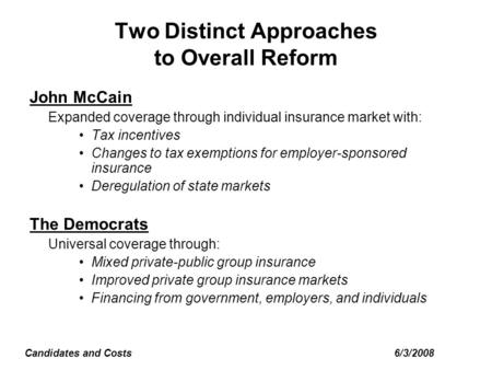 6/3/2008Candidates and Costs Two Distinct Approaches to Overall Reform John McCain Expanded coverage through individual insurance market with: Tax incentives.
