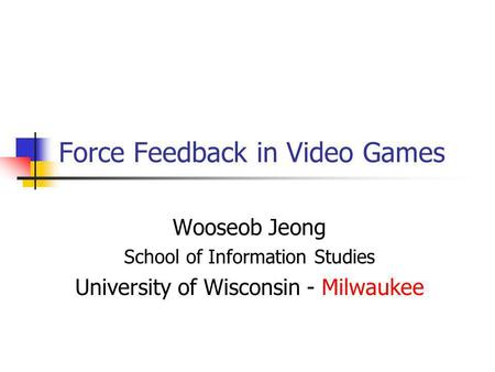Force Feedback in Video Games Wooseob Jeong School of Information Studies University of Wisconsin - Milwaukee.
